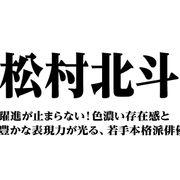 松村北斗~躍進が止まらない!色濃い存在感と豊かな表現力が光る、若手本格派俳優
