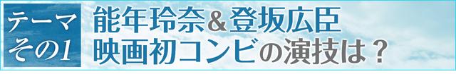 お題その1:能年玲奈&登坂広臣、映画初コンビの演技は?