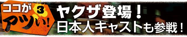 ココがアツい!3:ヤクザ登場! 日本人キャストも参戦!