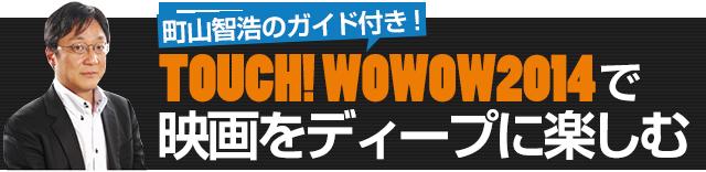 町山智浩のガイド付き!「TOUCH!WOWOW2014」で映画をディープに楽しむ