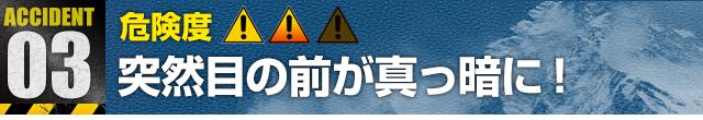Accident 3:突然目の前が真っ暗に!