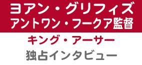 『キング・アーサー』円卓の騎士役ヨアン・グリフィズ&監督独占インタビュー