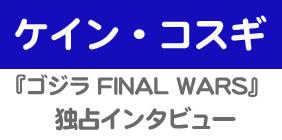 『ゴジラ FINAL WARS』 ケイン・コスギ 独占インタビュー
