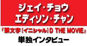 『頭文字[イニシャル] D THE MOVIE』エディソン・チャン、ジェイ・チョウ単独インタビュー