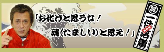 アニキの言葉 「お化けと思うな! 魂(たましい)と思え!」一件落着!