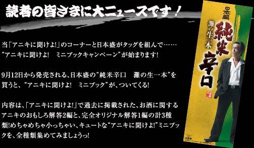 """読者の皆さまに大ニュースです!当「アニキに聞けよ!」のコーナーと日本盛がタッグを組んで……""""アニキに聞けよ! ミニブックキャンペーン""""が始まります!9月12日から発売される、日本盛の""""純米辛口 灘の生一本""""を買うと、 """"アニキに聞けよ! ミニブック""""が、ついてくる!内容は、「アニキに聞けよ!」で過去に掲載された、お酒に関するアニキのおもしろ解答2編と、完全オリジナル解答1編の計3種類!めちゃめちゃ小っちゃい、キュートな""""アニキに聞けよ!""""ミニブックを、全種類集めてみましょうっ!"""