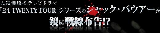 人気沸騰のテレビドラマ「24 TWENTY FOUR」シリーズのジャック・バウアーが鏡に戦線布告!?