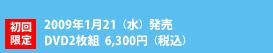 初回限定2009年1月21(水)発売DVD2枚組  6,300円(税込)