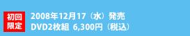 初回限定2008年12月17(水)発売DVD2枚組  6,300円(税込)