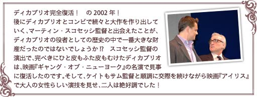 ィカプリオ完全復活! の2002年! 後にディカプリオとコンビで続々と大作を作り出していく、マーティン・スコセッシ監督と出会えたことが、ディカプリオの役者としての歴史の中で一番大きな財産だったのではないでしょうか!? スコセッシ監督の演出で、完ぺきにひと皮もふた皮もむけたディカプリオは、映画『ギャング・オブ・ニューヨーク』の名演で見事に復活したのです。そして、ケイトもサム監督と順調に交際を続けながら映画『アイリス』で大人の女性らしい演技を見せ、二人は絶好調でした!
