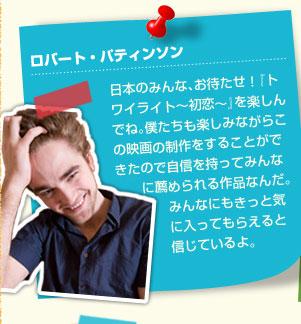ロバート:日本のみんな、お待たせ!『トワイライト~初恋~』を楽しんでね。僕たちも楽しみながらこの映画の制作をすることができたので自信を持ってみんなに薦められる作品なんだ。みんなにもきっと気に入ってもらえると信じているよ。