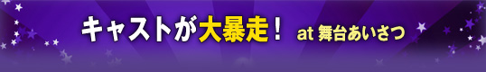 キャストが大暴走! at舞台あいさつ