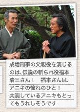 成増刑事の父親役を演じるのは、伝説の斬られ役福本清三さん! 福本さんは、アニキの憧れのひと! 共演しているアニキもとってもうれしそうです