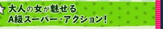 大人の女が魅せるA級スーパー・アクション!