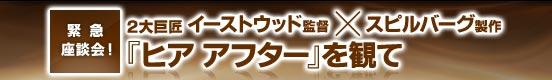緊急座談会!2大巨匠イーストウッド監督×スピルバーグ製作~『ヒア アフター』を観て ~