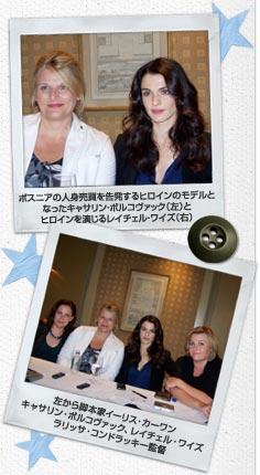 ボスニアの人身売買を告発するヒロインのモデルとなったキャサリン・ボルコヴァック(左)と、ヒロインを演じるレイチェル・ワイズ(右)/左から脚本家イーリス・カーワン、キャサリン・ボルコヴァック、レイチェル・ワイズ、ラリッサ・コンドラッキー監督