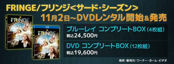 FRINGE/フリンジ<サード・シーズン>11月2日~DVDレンタル開始&発売 ブルーレイ コンプリートBOX(4枚組)税込24,500円 DVD コンプリートBOX(12枚組)税込19,600円