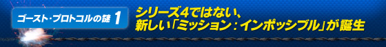 ゴースト・プロトコルの謎1 シリーズ4ではない、新しい「ミッション:インポッシブル」が誕生