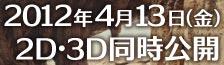 2012年4月13日(金)2D・3D同時公開