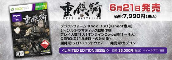 「重鉄騎」6月21日発売 価格:7,990円(税込) プラットフォーム:Xbox 360(Kinect専用) ジャンル:ドラマティック戦場体験 プレイ人数:1人(オンラインCo-op時:1~4人) CERO:Z(18歳以上のみ対象) 開発元:フロム・ソフトウェア 発売元:カプコン <LIMITED EDITION(限定版)> 価格 35,000円(税込)  ※イーカプコン専売