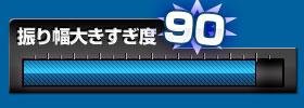 振り幅大きすぎ度 90