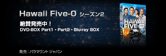 「Hawaii Five-0 シーズン2」絶賛発売中!DVD-BOX Part1、 Part2、Blu-ray BOX