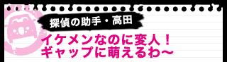 探偵の助手・高田 イケメンなのに変人!ギャップに萌えるわ~