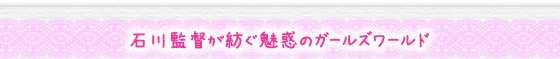 石川監督が紡ぐ魅惑のガールズワールド