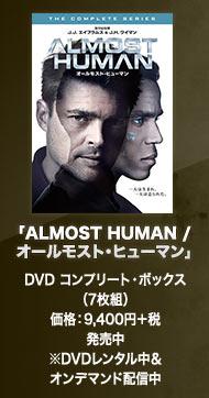 「ALMOST HUMAN / オールモスト・ヒューマン」 DVD コンプリート・ボックス(7枚組) 価格:9,400円+税 発売中 ※DVDレンタル中&オンデマンド配信中