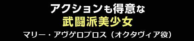 アクションも得意な武闘派美少女 マリー・アヴゲロプロス(オクタヴィア役)