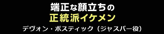端正な顔立ちの正統派イケメン デヴォン・ボスティック(ジャスパー役)
